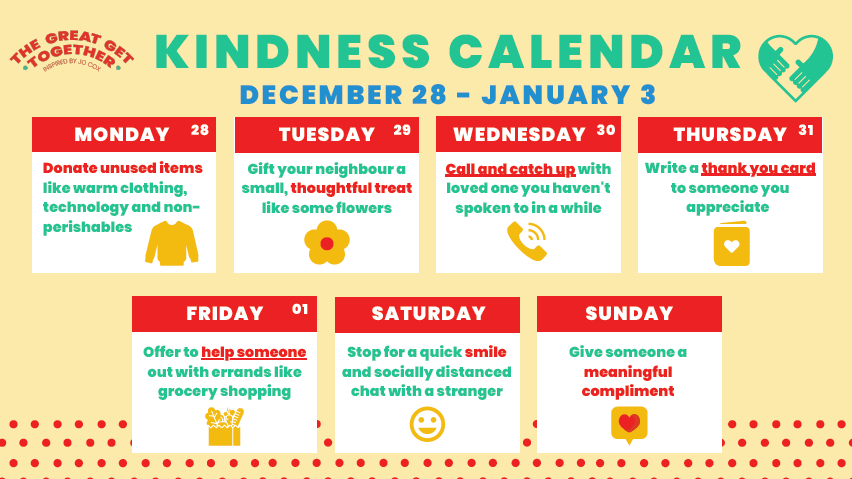 The Great Get Together Kindness Calendar 2020 - Monday: Donate unused items. Tuesday: Give your neighbour a thoughtful treat. Wednesday: Call and catch up with a loved one. Thursday: Write a thank you card. Friday: Offer to help someone with errands. Saturday: Smile to a stranger. Sunday: Give a meaningful compliment.